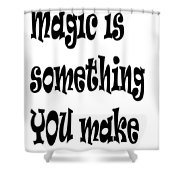 Magic Is Something You Make Shower Curtain