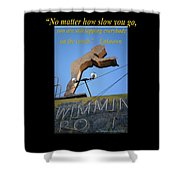 No Matter How Slow You Go Shower Curtain