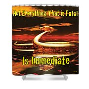 Not Everything That Is Fatal Is Immediate Shower Curtain