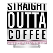 Straight Outta Coffee Shower Curtain