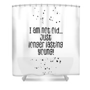 Text Art I Am Not Old, Just Longer Lasting Young Shower Curtain