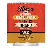 There Are Far Better Things Ahead Shower Curtain
