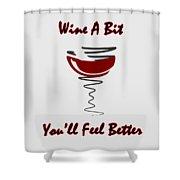 Wine A Bit You'll Feel Better Shower Curtain