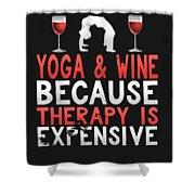 Yoga And Wine Because Therapy Is Expensive Shower Curtain