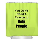 You Dont Need A Reason To Help People 5444.02 Shower Curtain