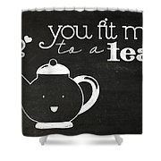 You Fit Me To A Tea Shower Curtain