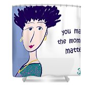 You Make The Moments Matter Shower Curtain