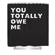 You Totally Owe Me- Art By Linda Woods Shower Curtain