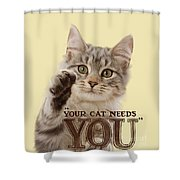 Your Cat Needs You Shower Curtain