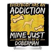 Doberman Funny Dog Addiction Shower Curtain
