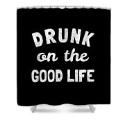 Drunk On The Good Life Shower Curtain