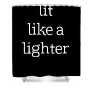 Lit Like A Lighter Womens Shirt Funny Quotes Gift Wife Girlfriend Cute T Shirt Shower Curtain