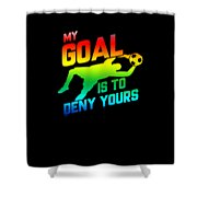 My Goal Is To Deny Yours Soccer Goalkeeper Rainbow Shower Curtain