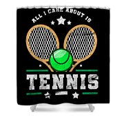 All I Care About Is Tennis Player I Love Tennis Shower Curtain