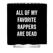 All Of My Favorite Rappers Are Dead Shower Curtain