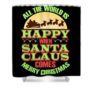 All The World Is Happy When Santa Claus Comes Merry Christmas Shower Curtain