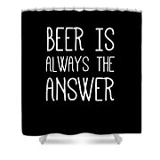 Beer Is Always The Answer Shower Curtain