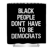 Black People Dont Have To Be Democrats Shower Curtain