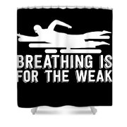 Breathing Is For The Weak Swimming  Shower Curtain