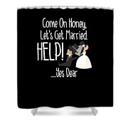 Come On Honey Lets Get Married Help Funny Shower Curtain