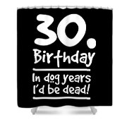 Dog Shirt 30 Birthday In Dog Years Id Be Dead Gift Tee Shower Curtain