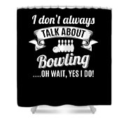Dont Always Talk About Bowling Oh Wait Yes I Do Shower Curtain