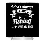 Dont Always Talk About Fishing Oh Wait Yes I Do Shower Curtain