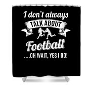 Dont Always Talk About Football Oh Wait Yes I Do Shower Curtain