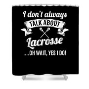 Dont Always Talk About Lacrosse Oh Wait Yes I Do Shower Curtain
