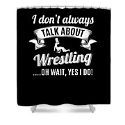Dont Always Talk About Pro Wrestling Oh Wait Yes I Do Shower Curtain