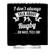 Dont Always Talk About Rugby Oh Wait Yes I Do Shower Curtain