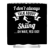 Dont Always Talk About Skiing Oh Wait Yes I Do Shower Curtain