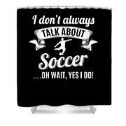 Dont Always Talk About Soccer Oh Wait Yes I Do Shower Curtain