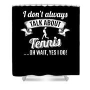Dont Always Talk About Tennis Oh Wait Yes I Do Shower Curtain