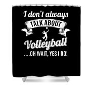 Dont Always Talk About Volleyball Oh Wait Yes I Do Shower Curtain