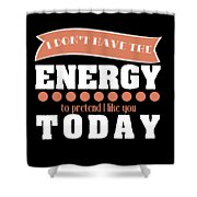 Dont Have Energy To Pretend I Like You Tee Design Perfect Naughty Gift This Holiday Grab It Now Shower Curtain