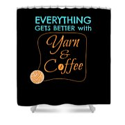 Everything Gets Better With Yarn And Coffee Shower Curtain
