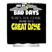 Great Dane Design There Are No Bad Days When You Come Home To A Great Dane Shower Curtain