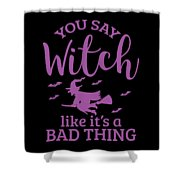 Halloween Shirt You Say Witch Like A Bad Thing Gift Tee Shower Curtain