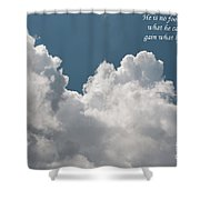 He Is No Fool Who Gives Up What He Cannot Keep To Gain What He Cannot Lose Shower Curtain