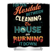House Cleaning Humor I Hesitate Between Cleaning House Or Burning It Down Shower Curtain