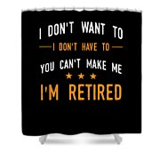 I Dont Have To Im Retired Retiree Funny Retirement Shower Curtain