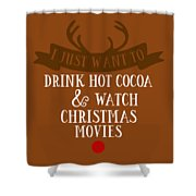 I Just Want To Drink Hot Cocoa And Watch Christmas Movies Shower Curtain