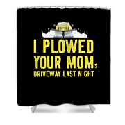 I Plowed Your Moms Driveway Last Night Plow Truck Driver Shower Curtain