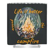 Life Is Better Around The Campfire Shower Curtain