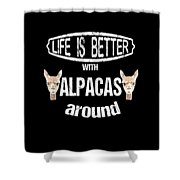 Life Is Better With Alpacas Around Shower Curtain
