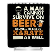 Man Cannot Survive On Beer Alone He Needs Karate As Well Shower Curtain