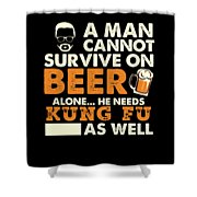 Man Cannot Survive On Beer Alone He Needs Kung Fu As Well Shower Curtain
