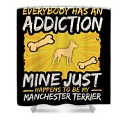 Manchester Terrier Funny Dog Addiction Shower Curtain