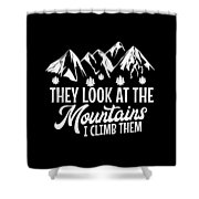 Mountains Shirt They Look At Mountains I Climb Them Gift Tee Shower Curtain